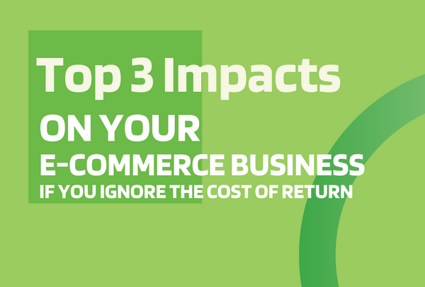 Top 3 Impacts on Your e-Commerce Business if You Ignore the Cost of Return